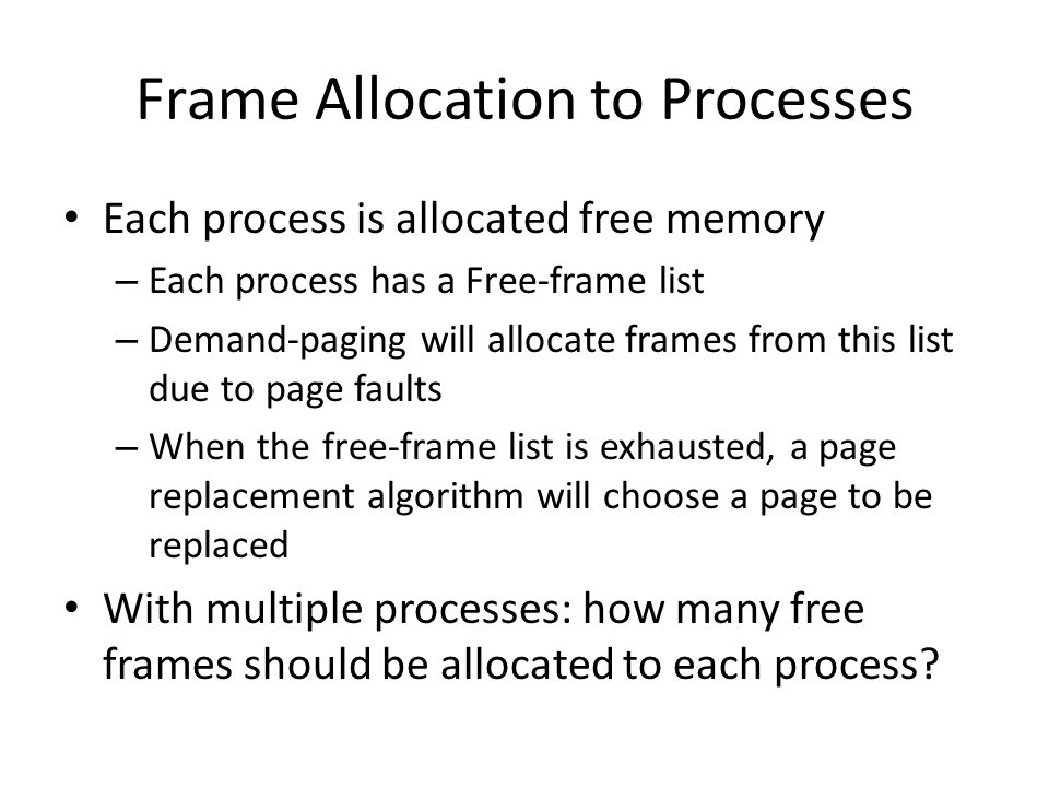 Frame Allocation to Processes Each process is allocated free memory – Each process has a Free-frame list – Demand-paging will allocate frames from thi