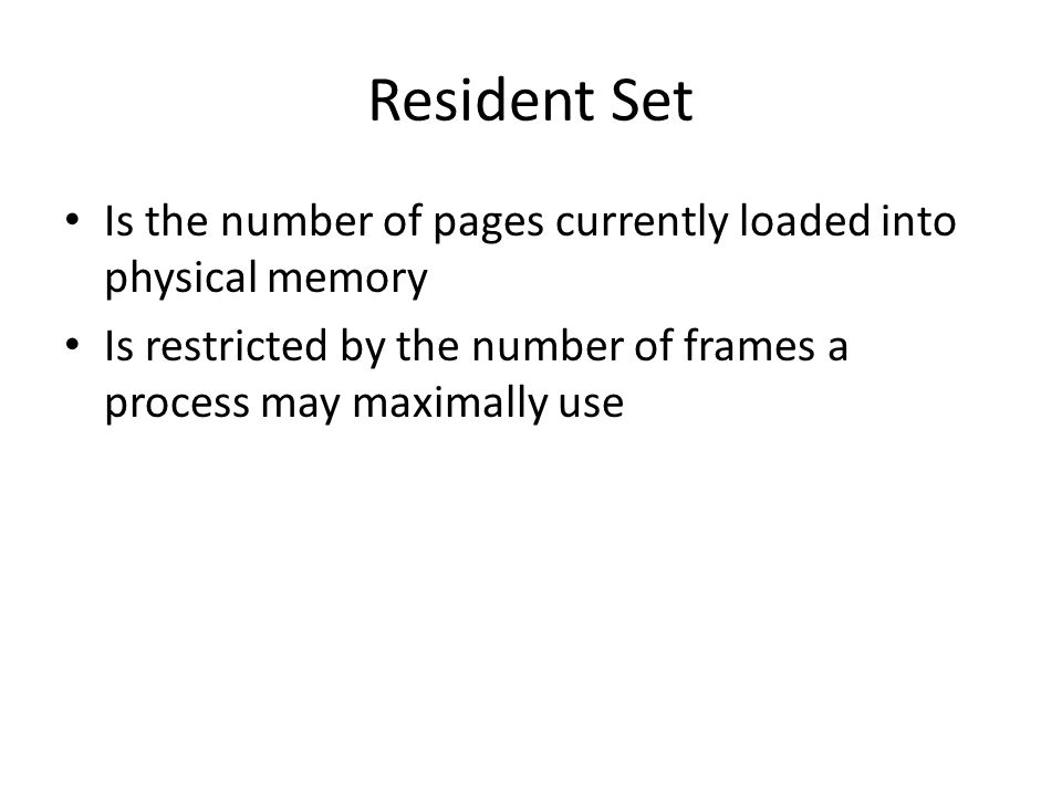 Resident Set Is the number of pages currently loaded into physical memory Is restricted by the number of frames a process may maximally use