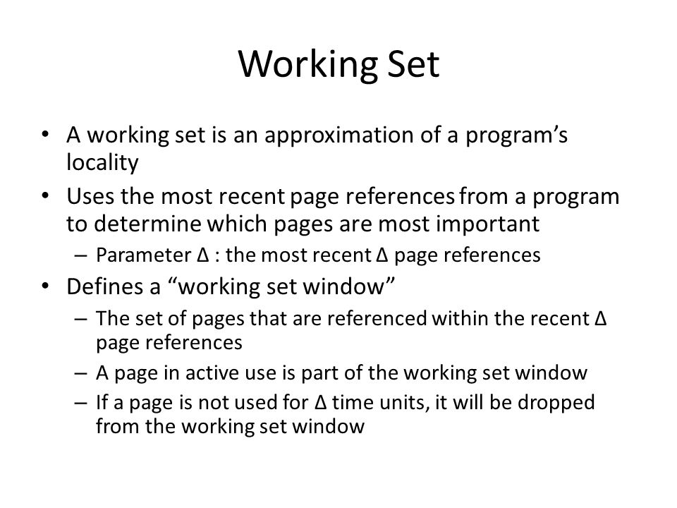 Working Set A working set is an approximation of a program's locality Uses the most recent page references from a program to determine which pages are