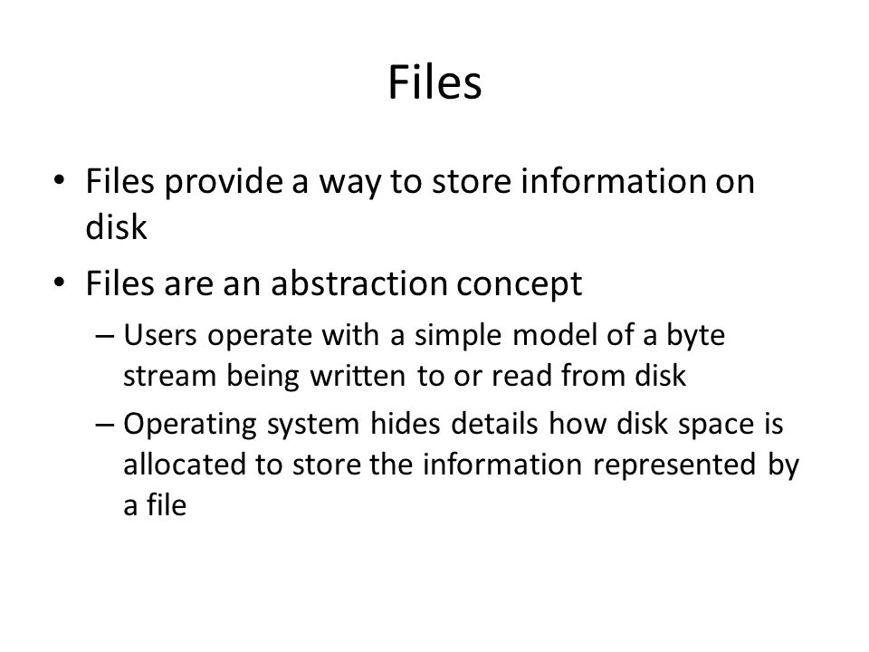 Files Files provide a way to store information on disk Files are an abstraction concept – Users operate with a simple model of a byte stream being wri