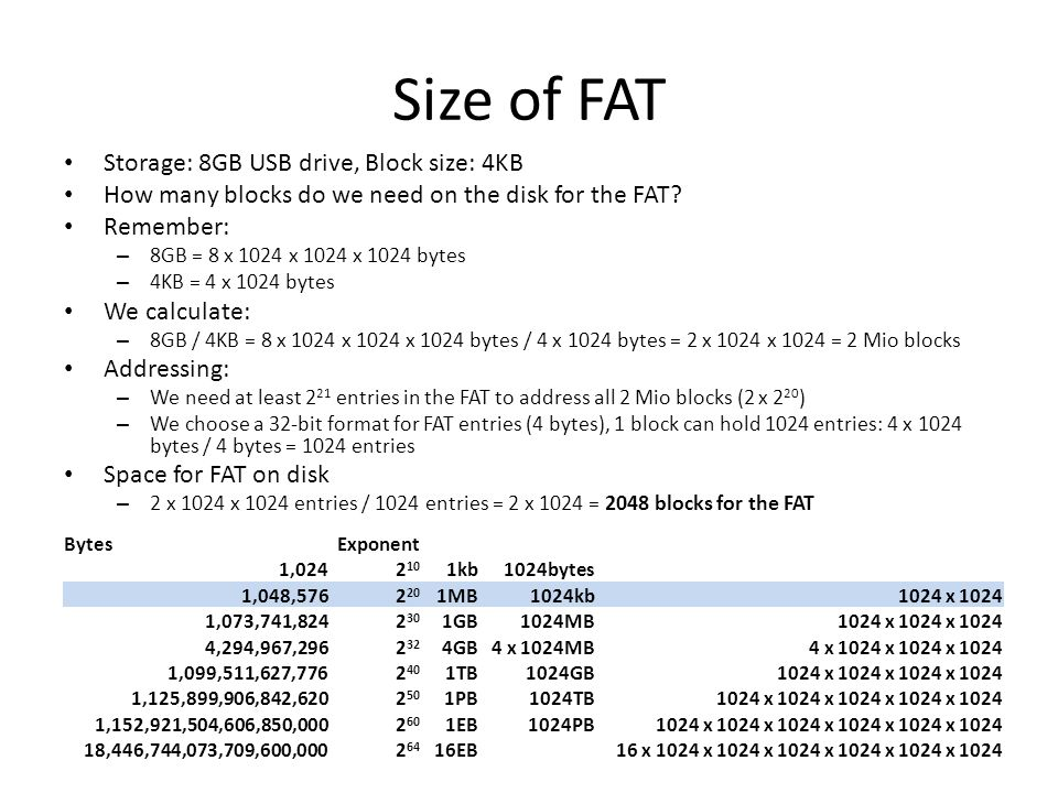 Size of FAT Storage: 8GB USB drive, Block size: 4KB How many blocks do we need on the disk for the FAT? Remember: – 8GB = 8 x 1024 x 1024 x 1024 bytes