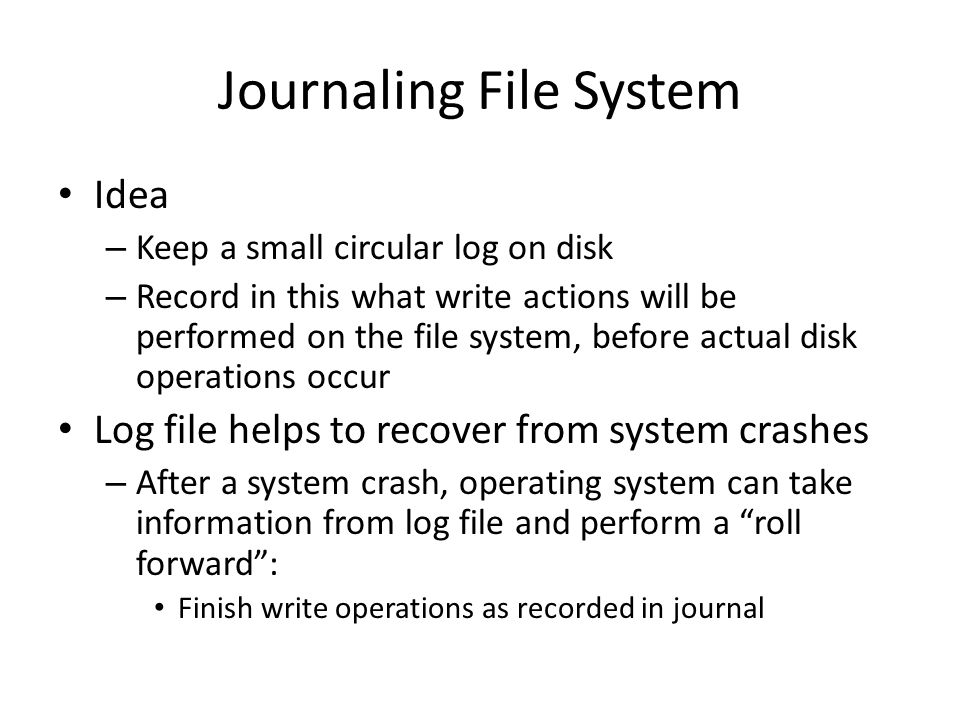 Journaling File System Idea – Keep a small circular log on disk – Record in this what write actions will be performed on the file system, before actua