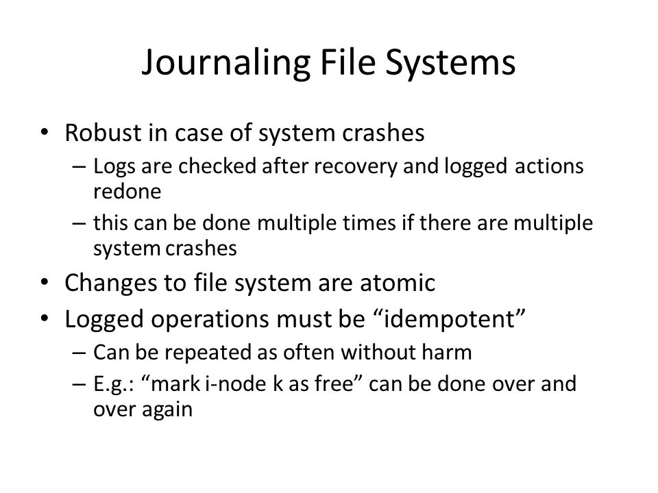 Journaling File Systems Robust in case of system crashes – Logs are checked after recovery and logged actions redone – this can be done multiple times