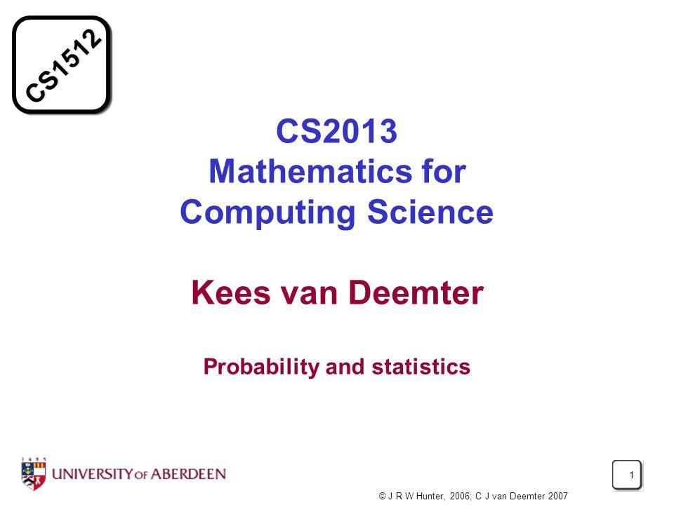 CS1512 1 CS2013 Mathematics for Computing Science Kees van Deemter Probability and statistics © J R W Hunter, 2006; C J van Deemter 2007