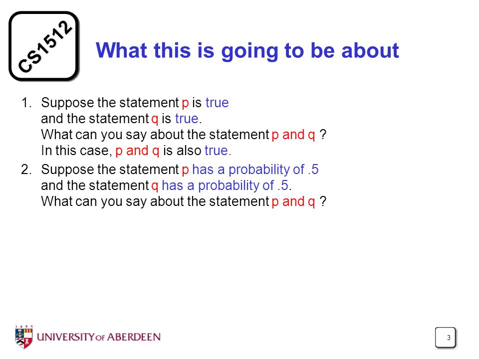 CS1512 3 What this is going to be about 1.Suppose the statement p is true and the statement q is true.