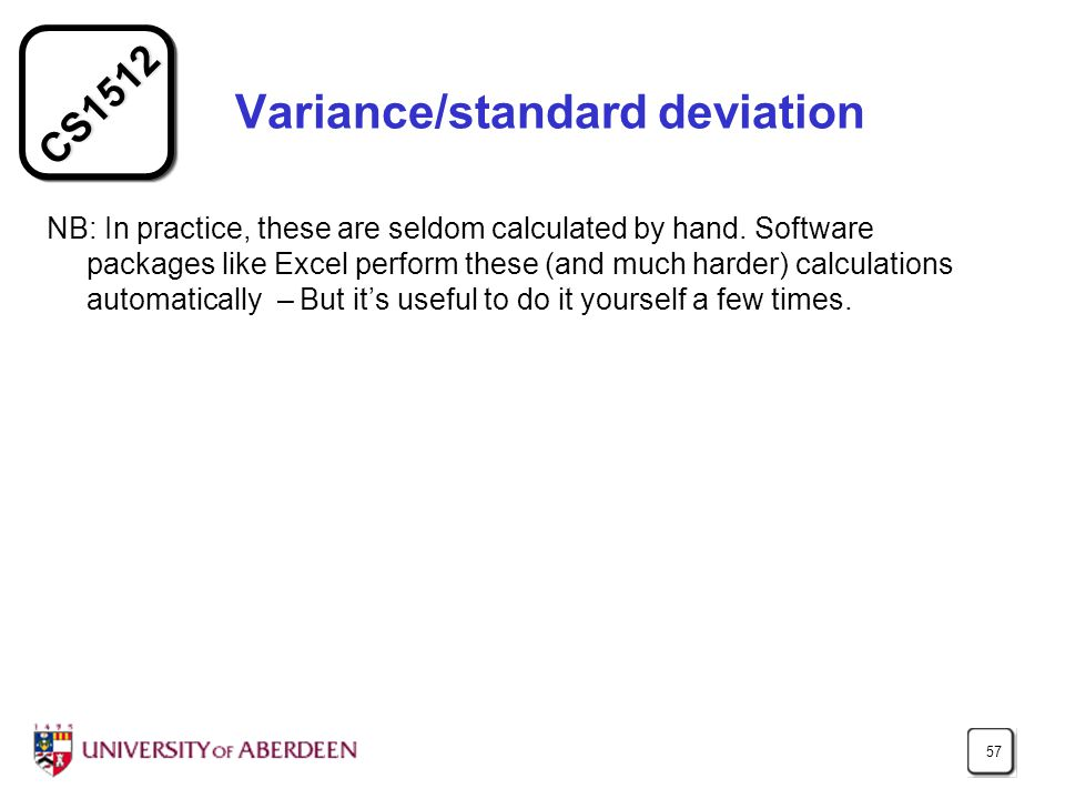 CS1512 57 Variance/standard deviation NB: In practice, these are seldom calculated by hand.