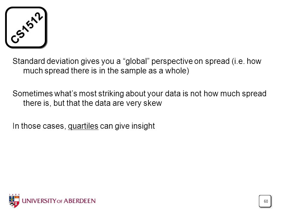 """CS1512 60 Standard deviation gives you a """"global"""" perspective on spread (i.e. how much spread there is in the sample as a whole) Sometimes what's most"""