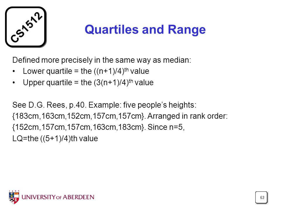 CS1512 63 Quartiles and Range Defined more precisely in the same way as median: Lower quartile = the ((n+1)/4) th value Upper quartile = the (3(n+1)/4