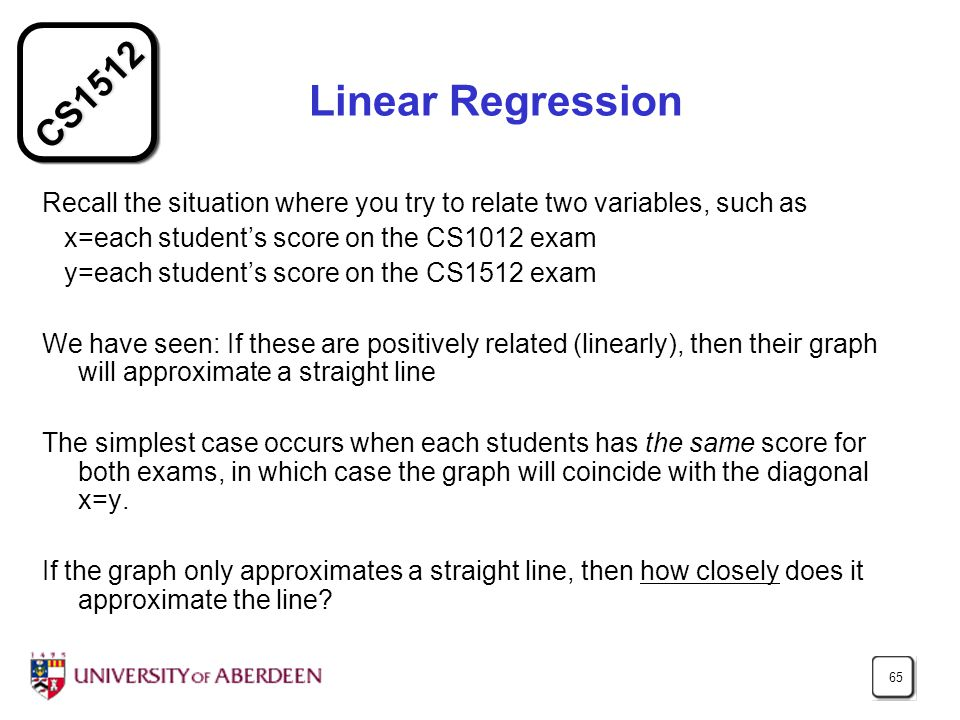 CS1512 65 Linear Regression Recall the situation where you try to relate two variables, such as x=each student's score on the CS1012 exam y=each stude