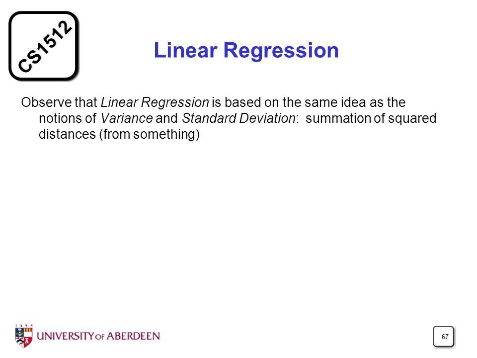 CS1512 67 Linear Regression Observe that Linear Regression is based on the same idea as the notions of Variance and Standard Deviation: summation of squared distances (from something)