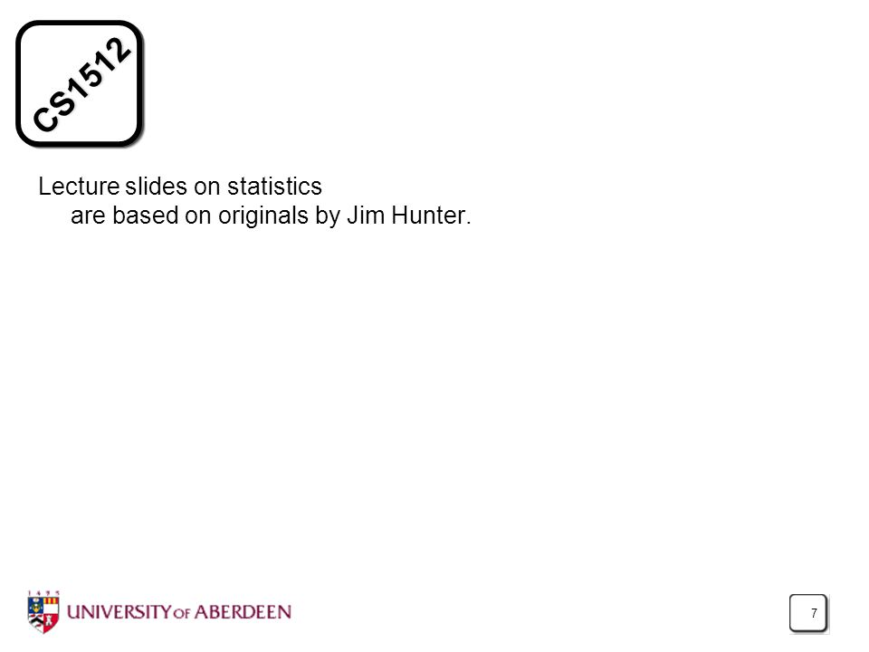 CS1512 7 Lecture slides on statistics are based on originals by Jim Hunter.