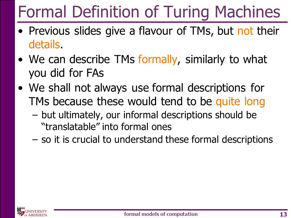 formal models of computation 13 Formal Definition of Turing Machines Previous slides give a flavour of TMs, but not their details.