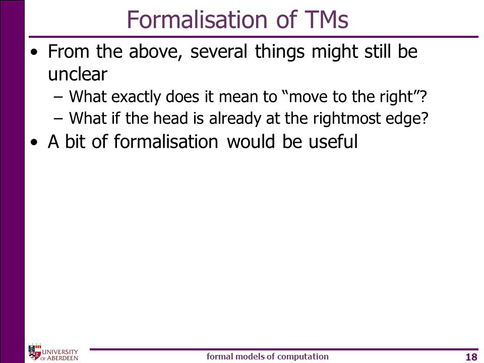 formal models of computation 18 Formalisation of TMs From the above, several things might still be unclear –What exactly does it mean to move to the right .