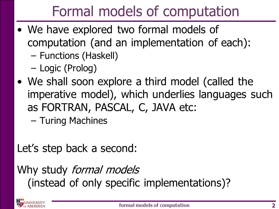 formal models of computation 2 Formal models of computation We have explored two formal models of computation (and an implementation of each): –Functions (Haskell) –Logic (Prolog) We shall soon explore a third model (called the imperative model), which underlies languages such as FORTRAN, PASCAL, C, JAVA etc: –Turing Machines Let's step back a second: Why study formal models (instead of only specific implementations)?