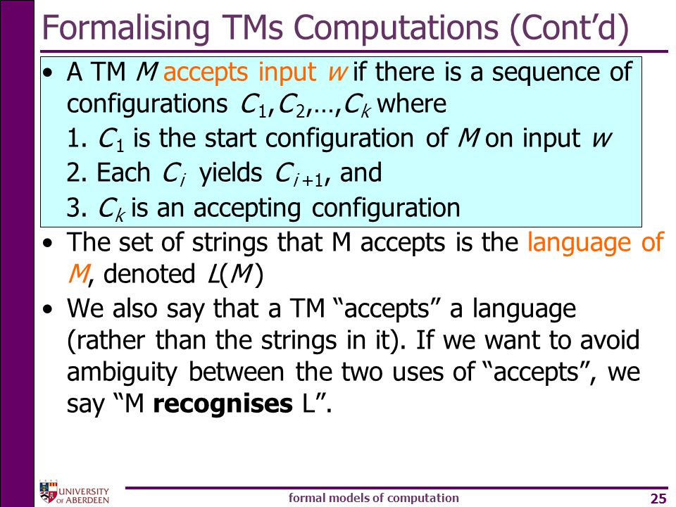 formal models of computation 25 Formalising TMs Computations (Cont'd) A TM M accepts input w if there is a sequence of configurations C 1, C 2,…,C k where 1.