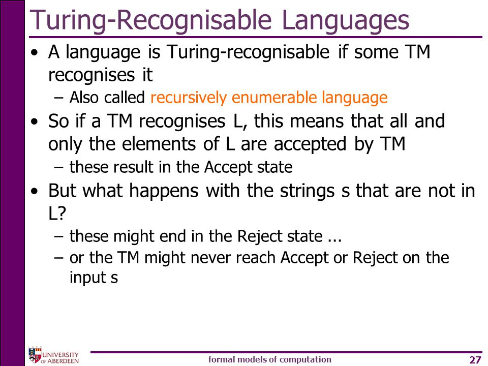formal models of computation 27 A language is Turing-recognisable if some TM recognises it –Also called recursively enumerable language So if a TM recognises L, this means that all and only the elements of L are accepted by TM –these result in the Accept state But what happens with the strings s that are not in L.