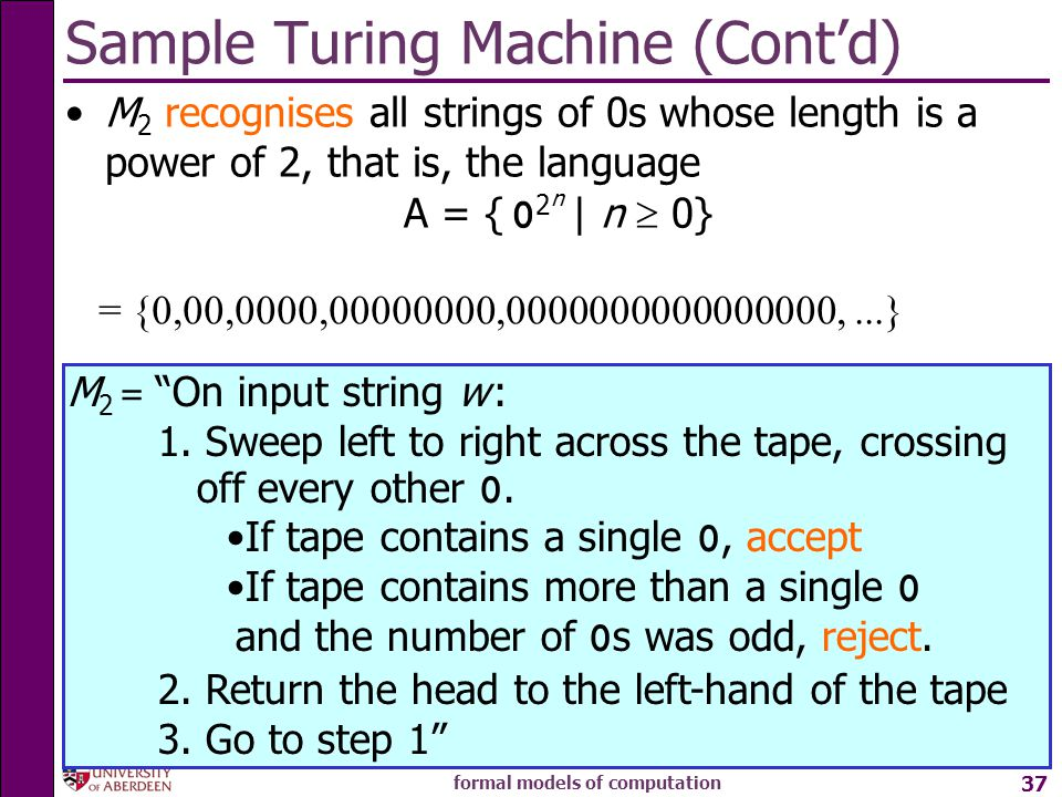 formal models of computation 37 M 2 recognises all strings of 0s whose length is a power of 2, that is, the language A = { 0 2 n | n  0} Sample Turing Machine (Cont'd) M 2 = On input string w : 1.