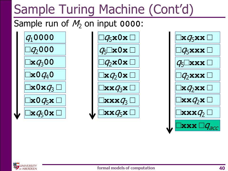 formal models of computation 40 Sample run of M 2 on input 0000 : Sample Turing Machine (Cont'd) q 1 0000 □ q 2 000 □x q 3 00 □x0 q 4 0 □x0x q 3 □ □x0
