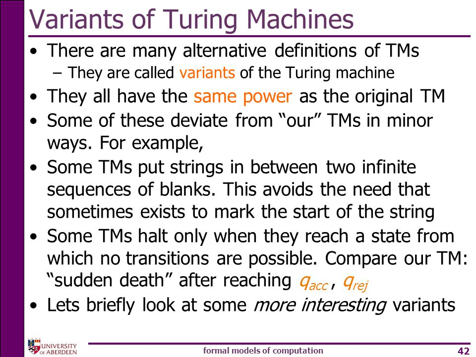 formal models of computation 42 There are many alternative definitions of TMs –They are called variants of the Turing machine They all have the same power as the original TM Some of these deviate from our TMs in minor ways.