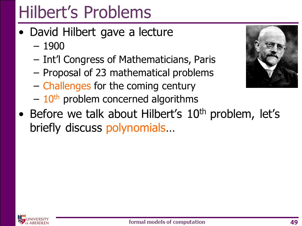 formal models of computation 49 David Hilbert gave a lecture –1900 –Int'l Congress of Mathematicians, Paris –Proposal of 23 mathematical problems –Challenges for the coming century –10 th problem concerned algorithms Before we talk about Hilbert's 10 th problem, let's briefly discuss polynomials… Hilbert's Problems