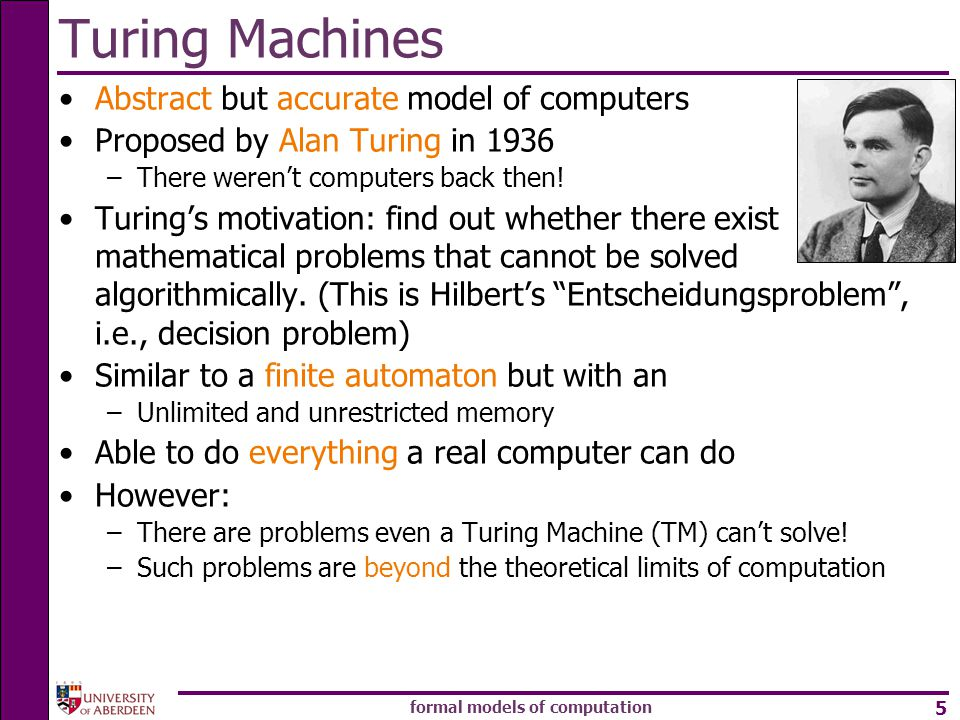 formal models of computation 5 Turing Machines Abstract but accurate model of computers Proposed by Alan Turing in 1936 –There weren't computers back then.