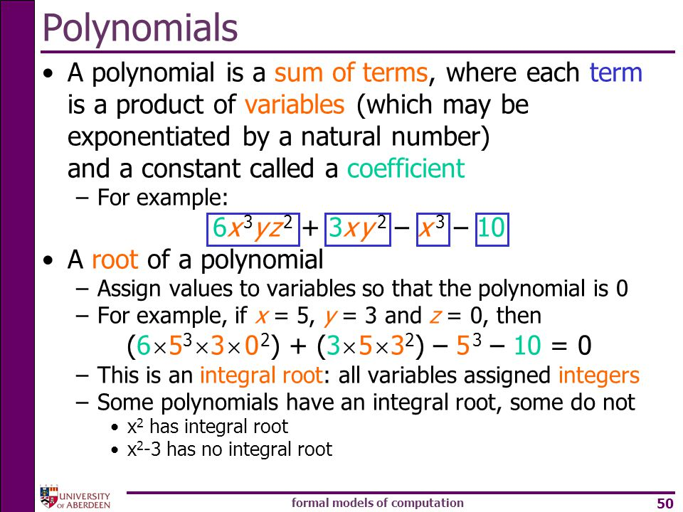 formal models of computation 50 A polynomial is a sum of terms, where each term is a product of variables (which may be exponentiated by a natural number) and a constant called a coefficient –For example: 6x 3 y z 2 + 3x y 2 – x 3 – 10 A root of a polynomial –Assign values to variables so that the polynomial is 0 –For example, if x = 5, y = 3 and z = 0, then (6  5 3  3  0 2 ) + (3  5  3 2 ) – 5 3 – 10 = 0 –This is an integral root: all variables assigned integers –Some polynomials have an integral root, some do not x 2 has integral root x 2 -3 has no integral root Polynomials