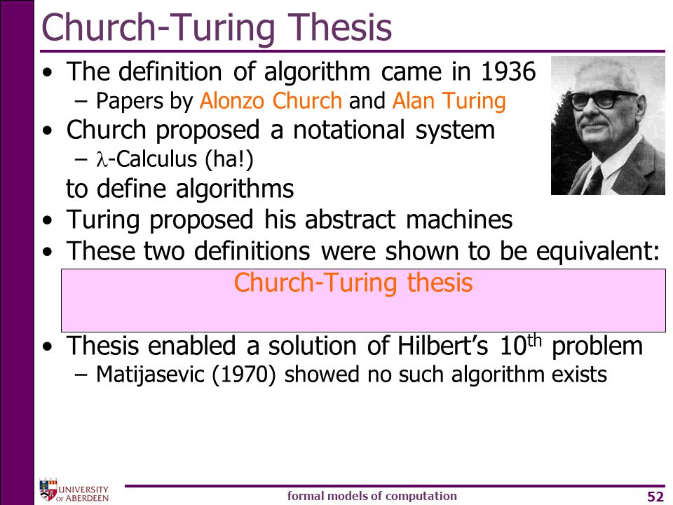 formal models of computation 52 The definition of algorithm came in 1936 –Papers by Alonzo Church and Alan Turing Church proposed a notational system – -Calculus (ha!) to define algorithms Turing proposed his abstract machines These two definitions were shown to be equivalent: Church-Turing thesis Thesis enabled a solution of Hilbert's 10 th problem –Matijasevic (1970) showed no such algorithm exists Church-Turing Thesis