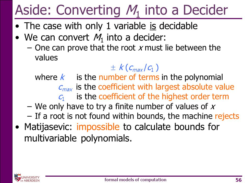 formal models of computation 56 The case with only 1 variable is decidable We can convert M 1 into a decider: –One can prove that the root x must lie between the values  k (c max /c 1 ) where k is the number of terms in the polynomial c max is the coefficient with largest absolute value c 1 is the coefficient of the highest order term –We only have to try a finite number of values of x –If a root is not found within bounds, the machine rejects Matijasevic: impossible to calculate bounds for multivariable polynomials.
