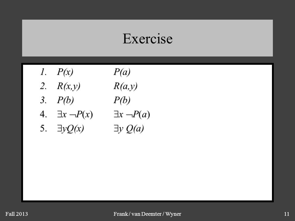 Fall 2013Frank / van Deemter / Wyner11 Exercise 1.P(x)P(a) 2.R(x,y)R(a,y) 3.P(b)P(b) 4.