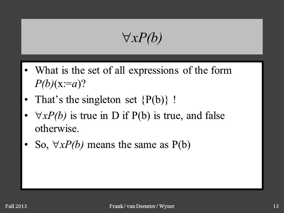 Fall 2013Frank / van Deemter / Wyner13  xP(b) What is the set of all expressions of the form P(b)(x:=a) What is the set of all expressions of the form P(b)(x:=a).