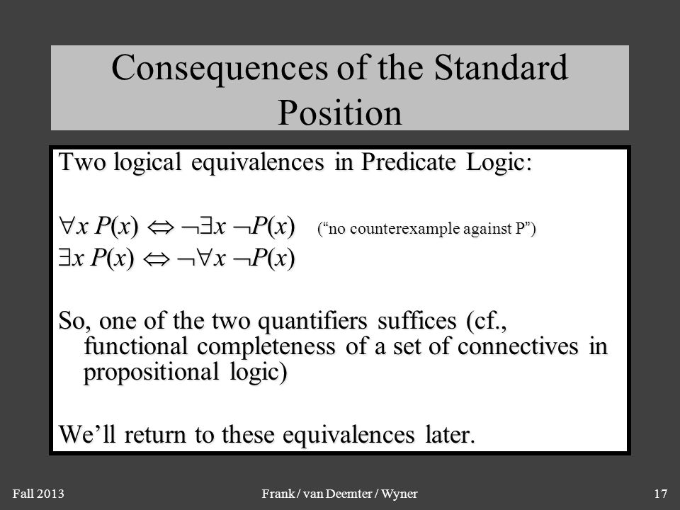 Fall 2013Frank / van Deemter / Wyner17 Consequences of the Standard Position Two logical equivalences in Predicate Logic:  x P(x)   x  P(x) ( no counterexample against P )  x P(x)   x  P(x) So, one of the two quantifiers suffices (cf., functional completeness of a set of connectives in propositional logic) We'll return to these equivalences later.