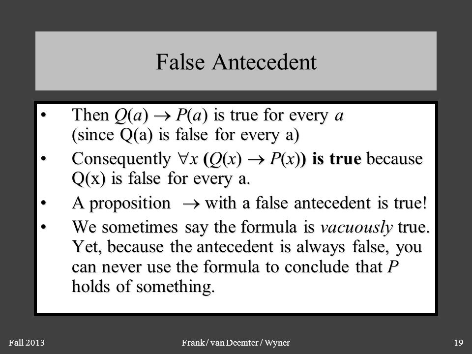 Fall 2013Frank / van Deemter / Wyner19 False Antecedent Then Q(a)  P(a) is true for every a (since Q(a) is false for every a)Then Q(a)  P(a) is true for every a (since Q(a) is false for every a) Consequently  x (Q(x)  P(x)) is true because Q(x) is false for every a.Consequently  x (Q(x)  P(x)) is true because Q(x) is false for every a.