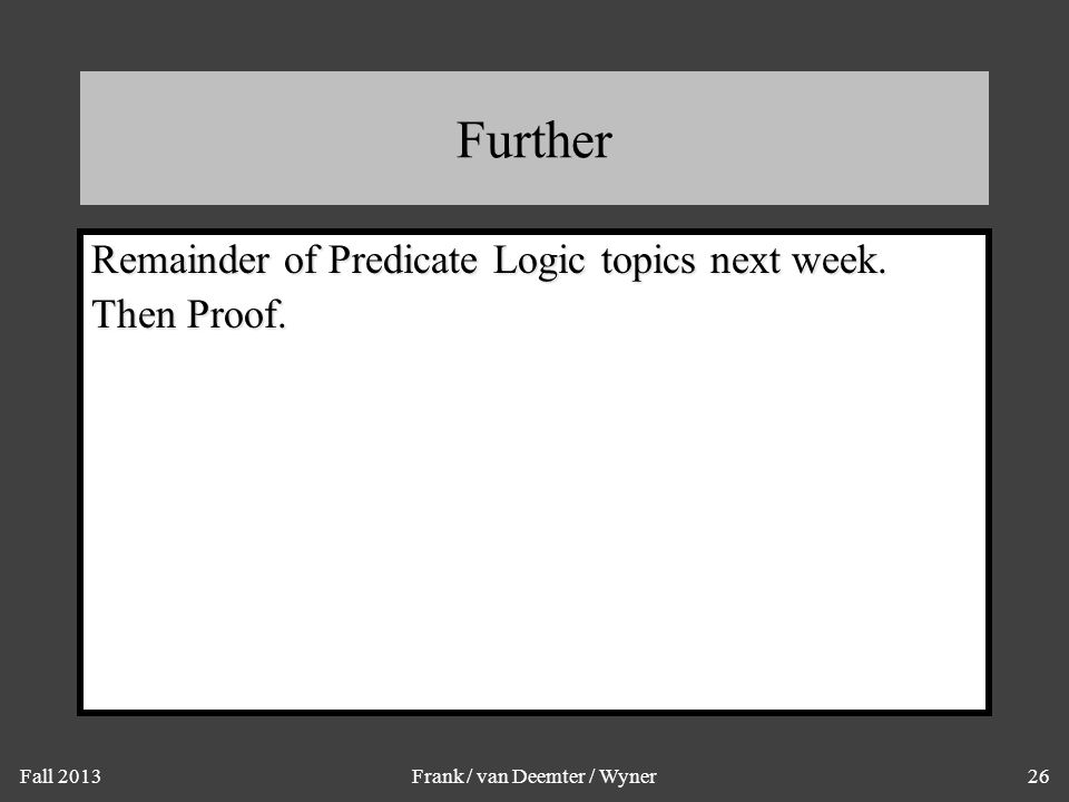 Fall 2013Frank / van Deemter / Wyner26 Further Remainder of Predicate Logic topics next week.