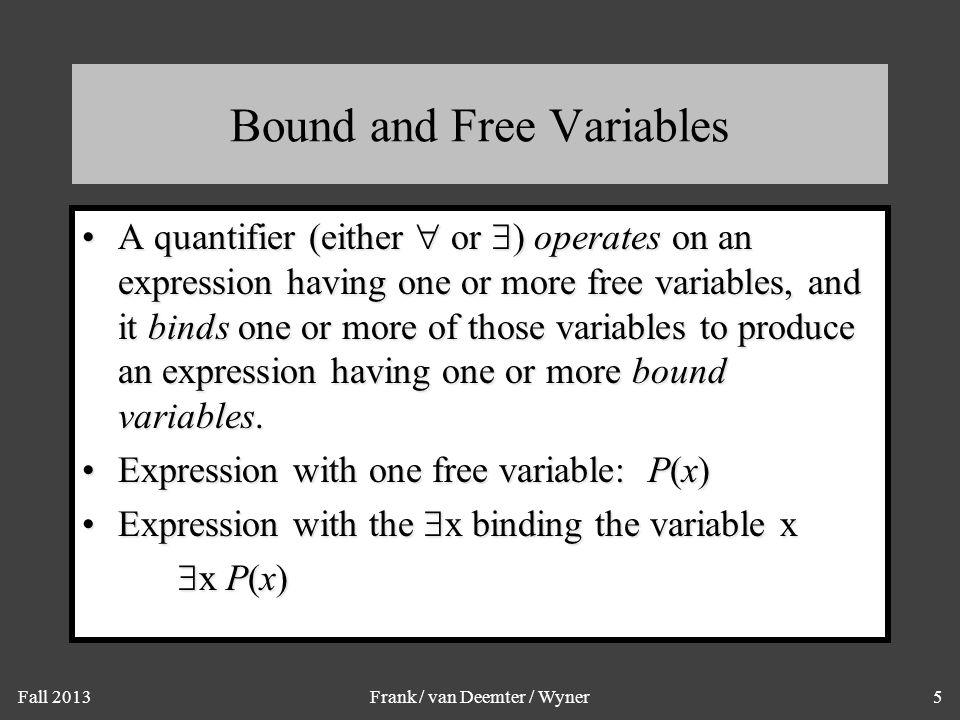 Fall 2013Frank / van Deemter / Wyner6 Example of Binding P(x,y) has 2 free variables, x and y.P(x,y) has 2 free variables, x and y.
