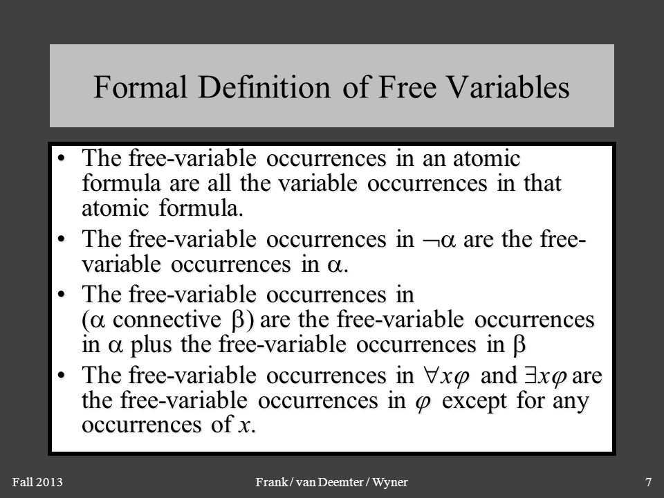 Fall 2013Frank / van Deemter / Wyner7 Formal Definition of Free Variables The free-variable occurrences in an atomic formula are all the variable occurrences in that atomic formula.The free-variable occurrences in an atomic formula are all the variable occurrences in that atomic formula.
