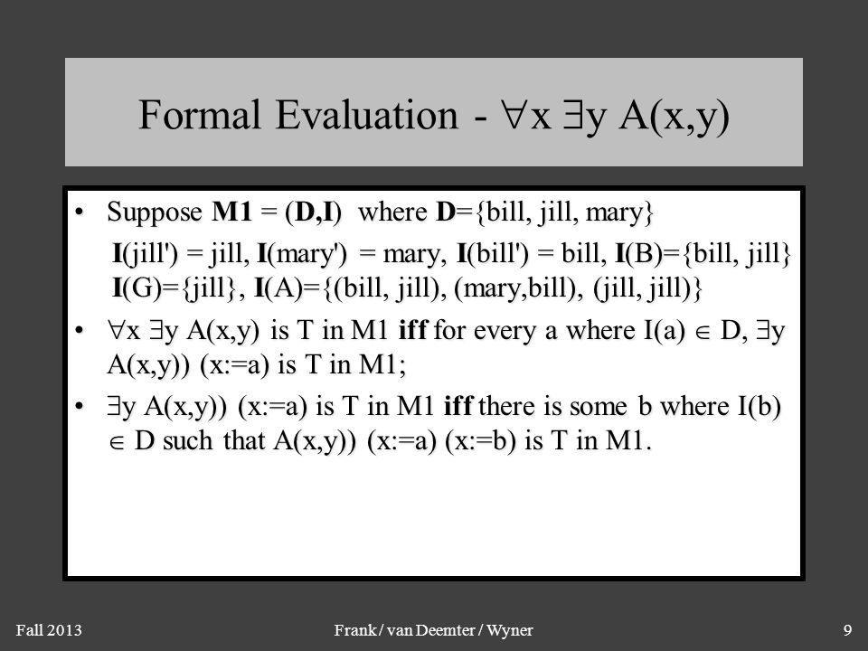 Fall 2013Frank / van Deemter / Wyner9 Formal Evaluation -  x  y A(x,y) Suppose M1 = (D,I) where D={bill, jill, mary}Suppose M1 = (D,I) where D={bill