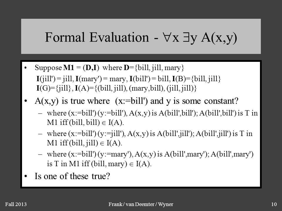 Fall 2013Frank / van Deemter / Wyner10 Formal Evaluation -  x  y A(x,y) Suppose M1 = (D,I) where D={bill, jill, mary}Suppose M1 = (D,I) where D={bil