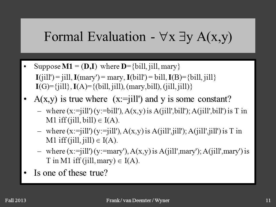 Fall 2013Frank / van Deemter / Wyner11 Formal Evaluation -  x  y A(x,y) Suppose M1 = (D,I) where D={bill, jill, mary}Suppose M1 = (D,I) where D={bil