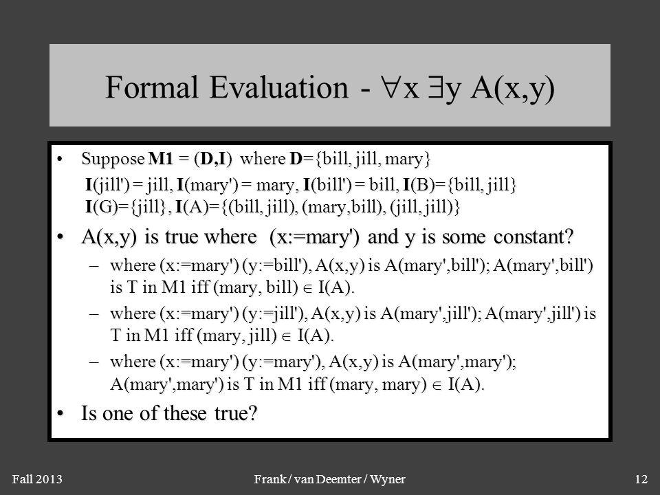 Fall 2013Frank / van Deemter / Wyner12 Formal Evaluation -  x  y A(x,y) Suppose M1 = (D,I) where D={bill, jill, mary}Suppose M1 = (D,I) where D={bil