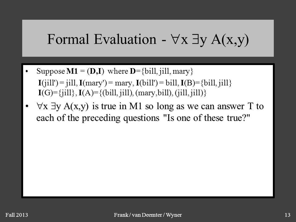 Fall 2013Frank / van Deemter / Wyner13 Formal Evaluation -  x  y A(x,y) Suppose M1 = (D,I) where D={bill, jill, mary}Suppose M1 = (D,I) where D={bil