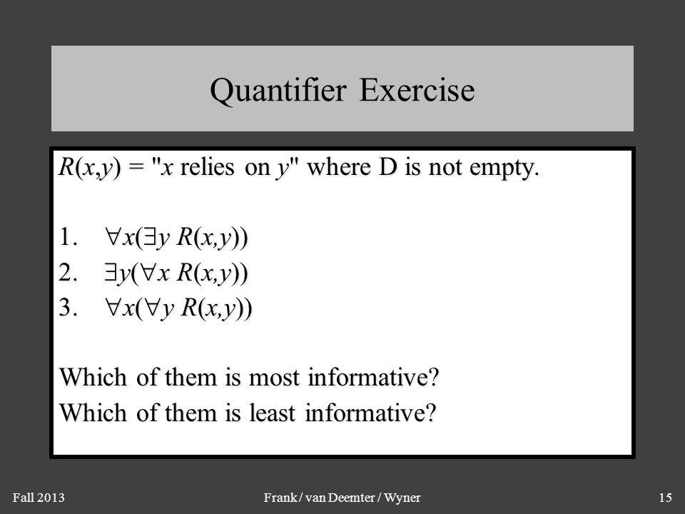 Fall 2013Frank / van Deemter / Wyner15 Quantifier Exercise R(x,y) =