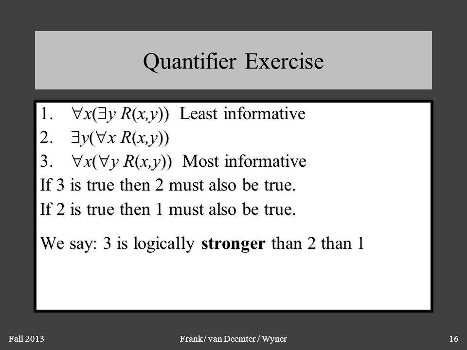 Fall 2013Frank / van Deemter / Wyner16 Quantifier Exercise 1.  x(  y R(x,y)) Least informative 2.  y(  x R(x,y)) 3.  x(  y R(x,y)) Most informat