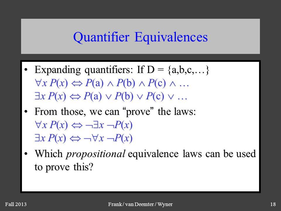 Fall 2013Frank / van Deemter / Wyner18 Quantifier Equivalences Expanding quantifiers: If D = {a,b,c,…}  x P(x)  P(a)  P(b)  P(c)  …  x P(x)  P(