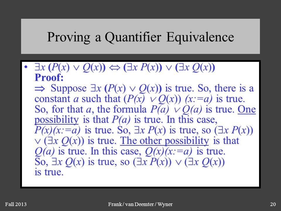 Fall 2013Frank / van Deemter / Wyner20 Proving a Quantifier Equivalence  x (P(x)  Q(x))  (  x P(x))  (  x Q(x)) Proof:   x (P(x)  Q(x)) is tr