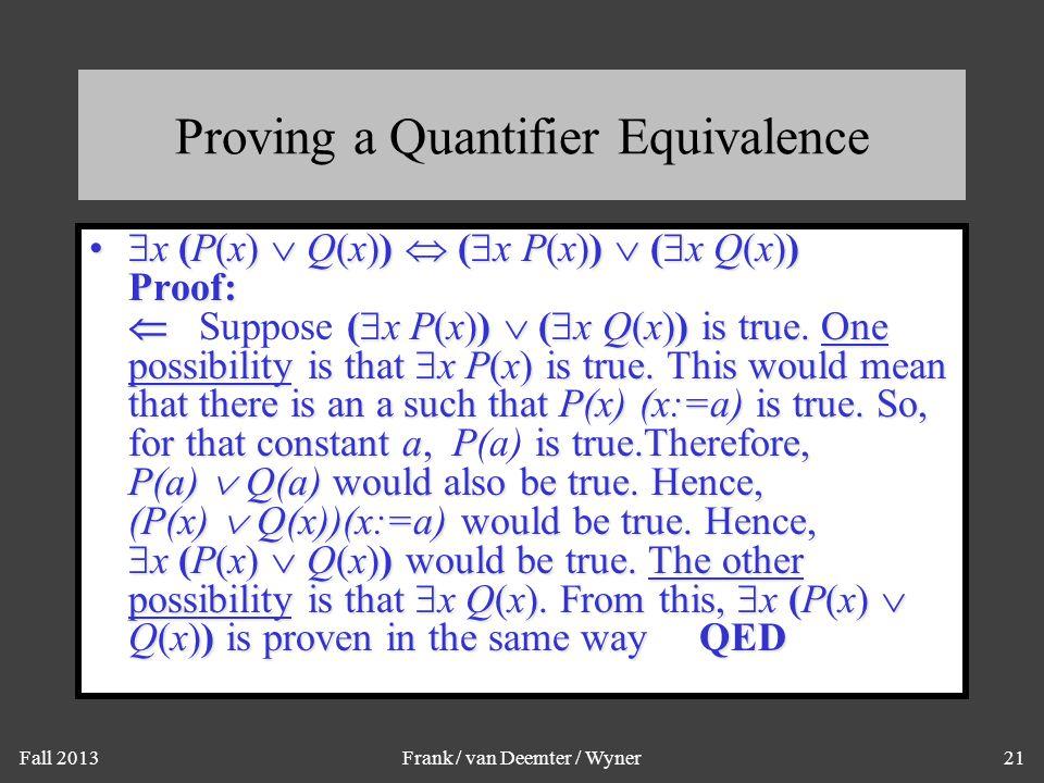 Fall 2013Frank / van Deemter / Wyner21 Proving a Quantifier Equivalence  x (P(x)  Q(x))  (  x P(x))  (  x Q(x)) Proof:  (  x P(x))  (  x Q(x