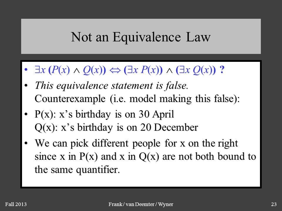 Fall 2013Frank / van Deemter / Wyner23 Not an Equivalence Law  x (P(x)  Q(x))  (  x P(x))  (  x Q(x)) ?  x (P(x)  Q(x))  (  x P(x))  (  x