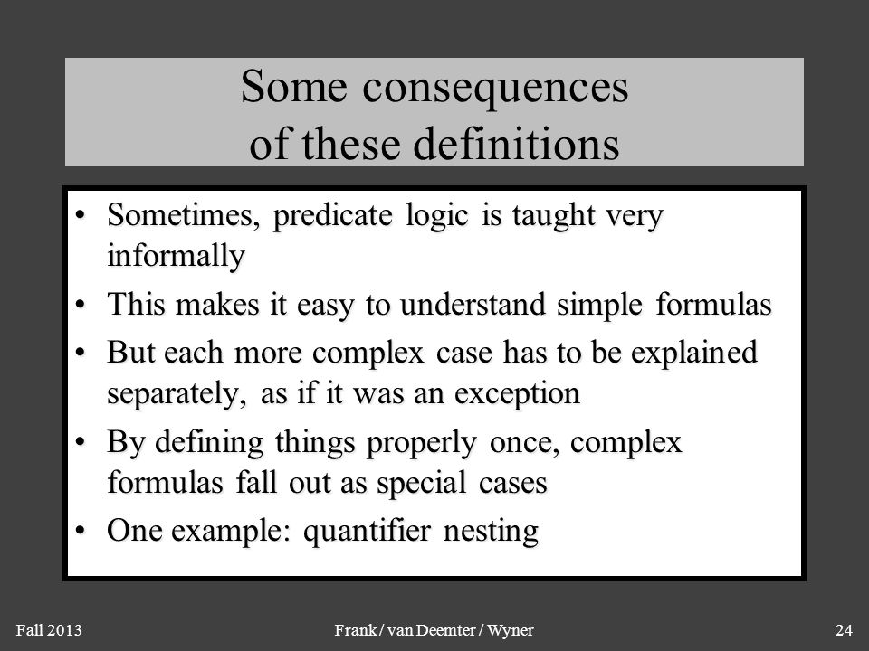 Fall 2013Frank / van Deemter / Wyner24 Some consequences of these definitions Sometimes, predicate logic is taught very informallySometimes, predicate