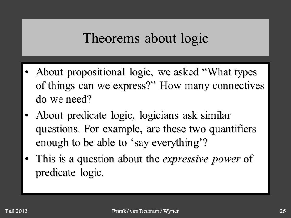 """Fall 2013Frank / van Deemter / Wyner26 Theorems about logic About propositional logic, we asked """"What types of things can we express?"""" How many connec"""