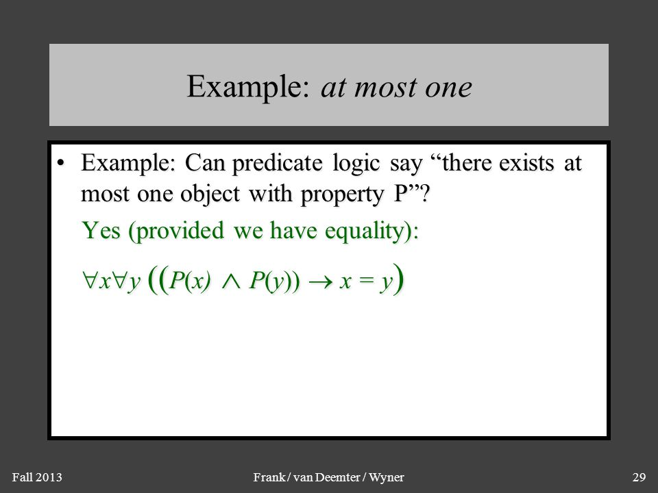 """Fall 2013Frank / van Deemter / Wyner29 Example: at most one Example: Can predicate logic say """"there exists at most one object with property P""""?Example"""