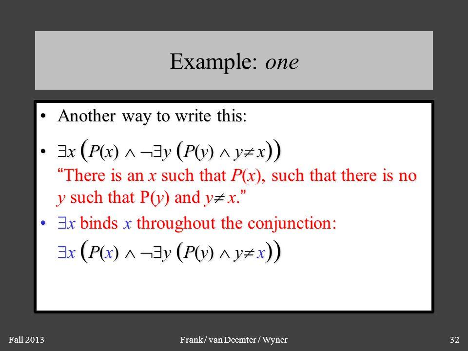 "Fall 2013Frank / van Deemter / Wyner32 Example: one Another way to write this:Another way to write this:  x ( P(x)   y ( P(y)  y  x ) ) ""There i"